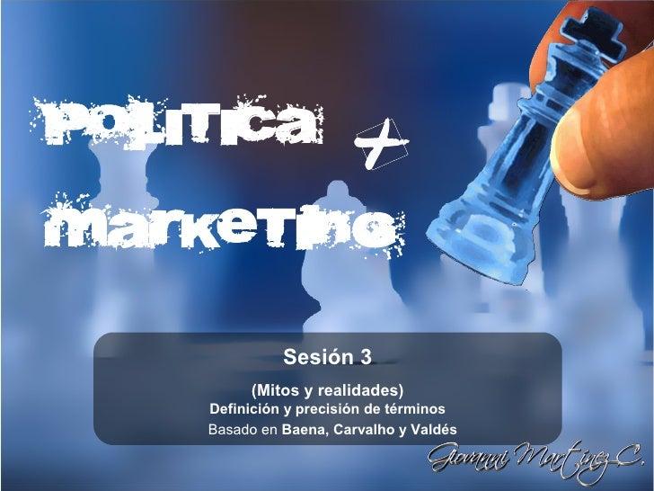 Política  Marketing                Sesión 3          (Mitos y realidades)     Definición y precisión de términos     Basad...