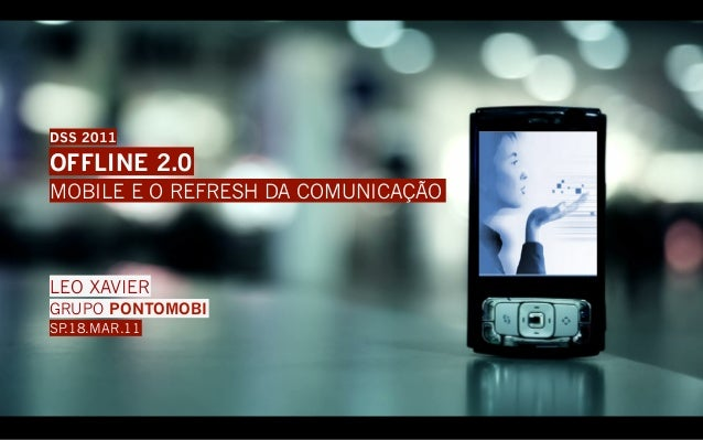 DSS 2011OFFLINE 2.0MOBILE E O REFRESH DA COMUNICAÇÃOLEO XAVIERGRUPO PONTOMOBISP.18.MAR.11
