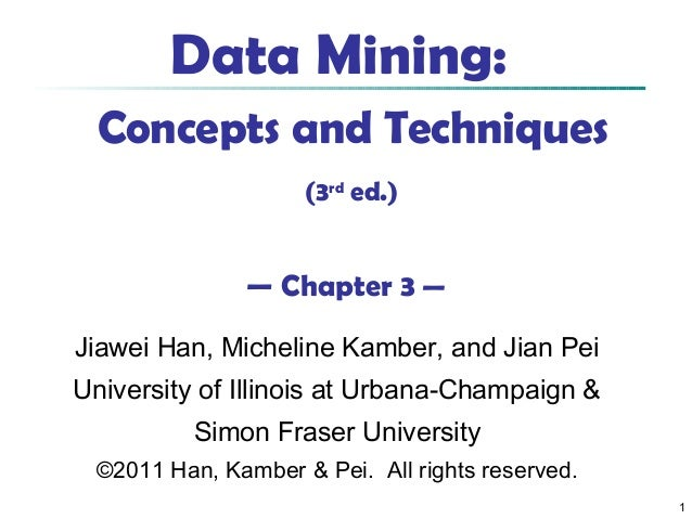 1 Data Mining: Concepts and Techniques (3rd ed.) — Chapter 3 — Jiawei Han, Micheline Kamber, and Jian Pei University of Il...