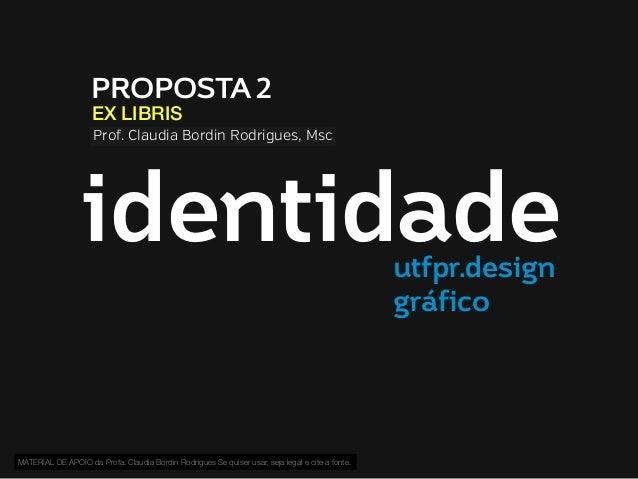 PROPOSTA 2 EX LIBRIS  Prof. Claudia Bordin Rodrigues, Msc  identidade utfpr.design gráfico  MATERIAL DE APOIO da Profa. Cl...
