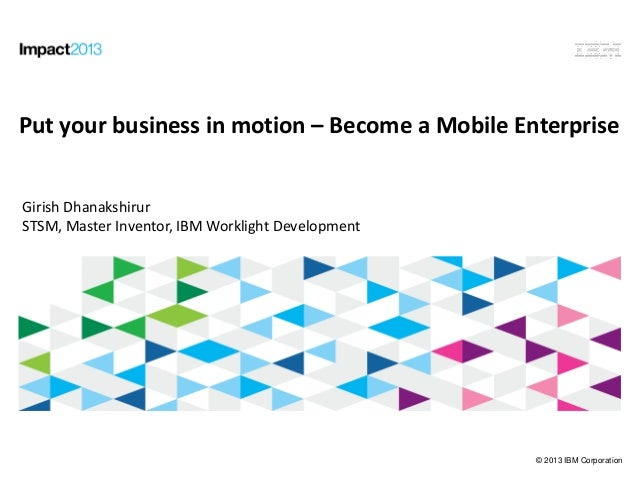 © 2013 IBM Corporation Put your business in Motion: Become a Mobile Enterprise Put your business in motion – Become a Mobi...