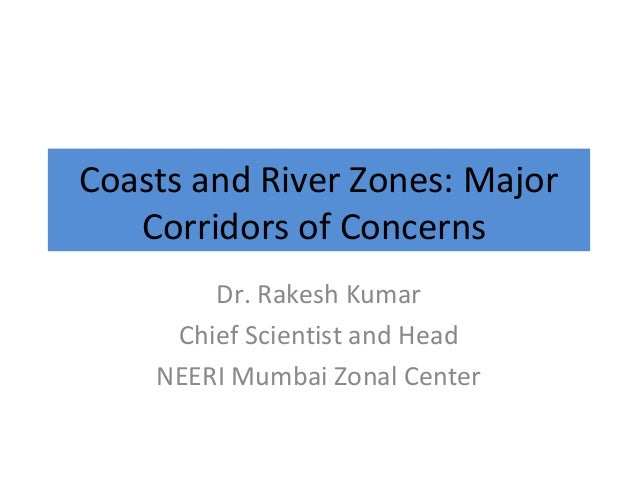 Coasts and River Zones: Major Corridors of Concerns Dr. Rakesh Kumar Chief Scientist and Head NEERI Mumbai Zonal Center