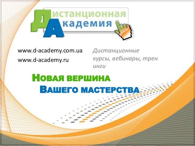 www.d-academy.com.ua www.d-academy.ru  Дистанционные курсы, вебинары, трен инги  НОВАЯ ВЕРШИНА ВАШЕГО МАСТЕРСТВА