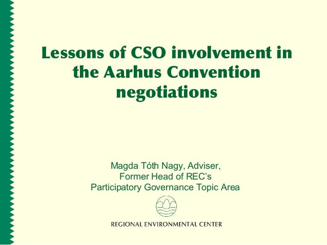 Lessons of CSO involvement in the Aarhus Convention negotiations Magda Tóth Nagy, Adviser, Former Head of REC's Participat...