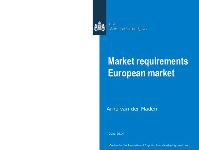 Centre for the Promotion of Imports from developing countries Market requirements European market Arno van der Maden June ...