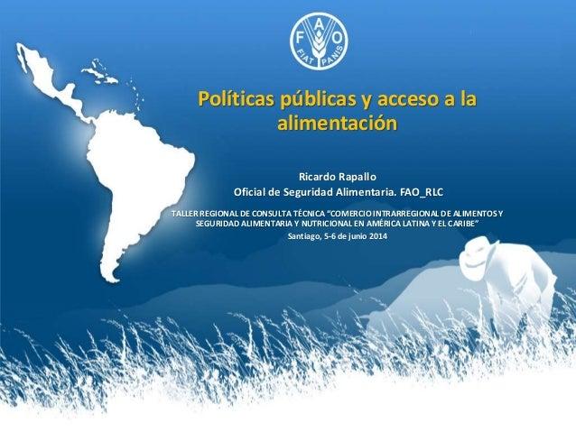 Políticas públicas y acceso a la alimentación Ricardo Rapallo Oficial de Seguridad Alimentaria. FAO_RLC TALLER REGIONAL DE...