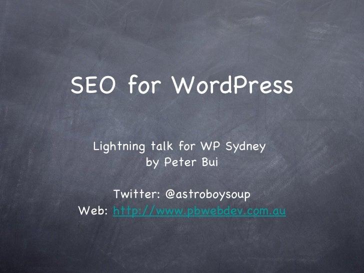 SEO for WordPress <ul><li>Lightning talk for WP Sydney  </li></ul><ul><li>by Peter Bui </li></ul><ul><li>Twitter: @astrobo...