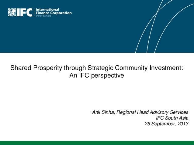 Shared Prosperity through Strategic Community Investment: An IFC perspective Anil Sinha, Regional Head Advisory Services I...