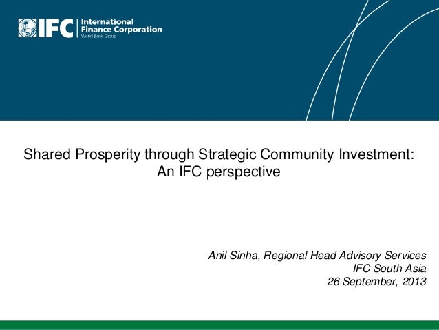 Shared Prosperity through Strategic Community Investment: An IFC perspective | Anil Sinha, Regional Head Advisory Services IFC South Asia, 26 September, 2013