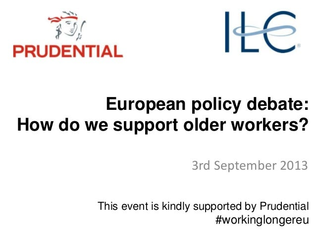 European policy debate: How do we support older workers? 3rd September 2013 This event is kindly supported by Prudential #...