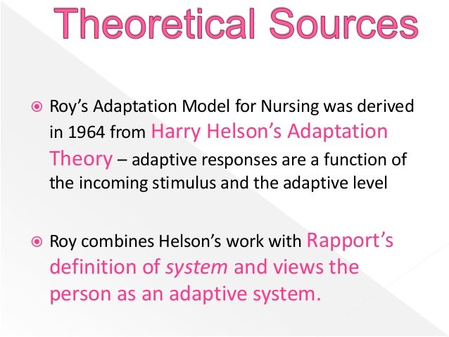 roy s adaptation model and the concept of stress Roy's adaptation theory roy's adaptation theory was authored by sister callista roy sister roy was born in california in 1939 she studied for a ba and major in nursing at mount saint mary college in california while a graduate students at california university, she developed the fundamental concepts of the model.
