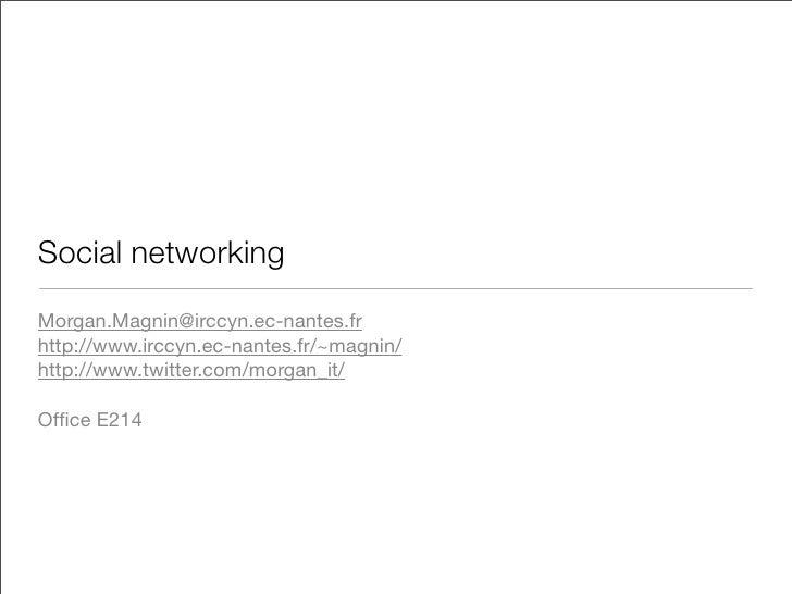 Social networking Morgan.Magnin@irccyn.ec-nantes.fr http://www.irccyn.ec-nantes.fr/~magnin/ http://www.twitter.com/morgan_...