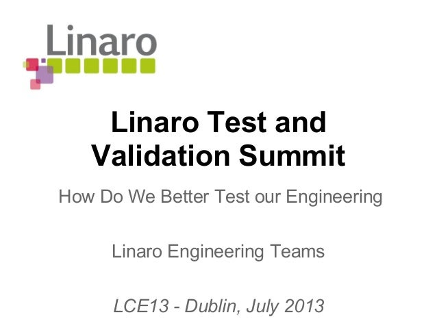 Linaro Test and Validation Summit Linaro Engineering Teams LCE13 - Dublin, July 2013 How Do We Better Test our Engineering