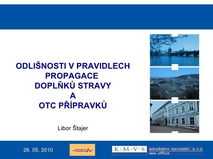 Mgr. Libor Štajer, advokát ODLIŠNOSTI V PRAVIDLECH PROPAGACE  DOPLŇKŮ STRAVY A OTC PŘÍPRAVKŮ Libor Štajer 26. 05. 2010
