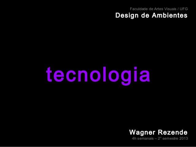 Faculdade de Artes Visuais / UFG  Design de Ambientes  tecnologia Wagner Rezende  4h semanais – 2° semestre 2013