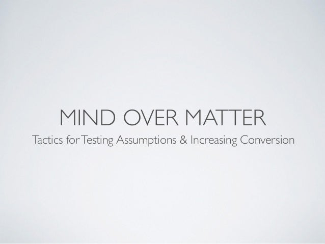 MIND OVER MATTER Tactics forTesting Assumptions & Increasing Conversion
