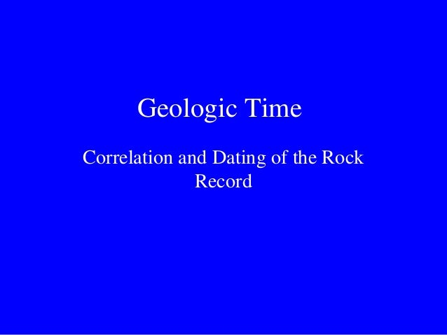 Geologic TimeCorrelation and Dating of the Rock              Record