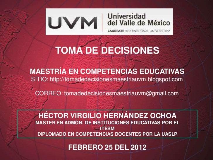 TOMA DE DECISIONESMAESTRÍA EN COMPETENCIAS EDUCATIVASSITIO: http://tomadedecisionesmaestriauvm.blogspot.com CORREO: tomade...