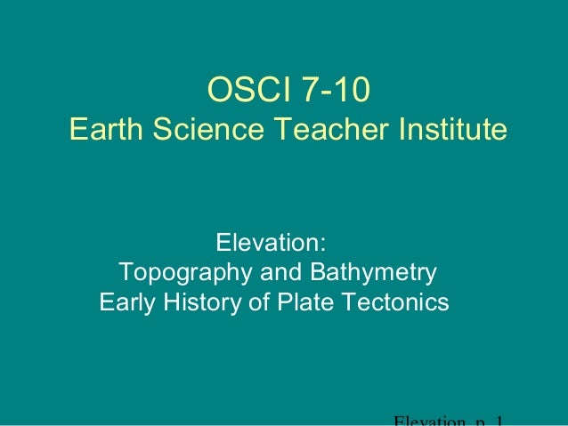 OSCI 7-10 Earth Science Teacher Institute Elevation: Topography and Bathymetry Early History of Plate Tectonics