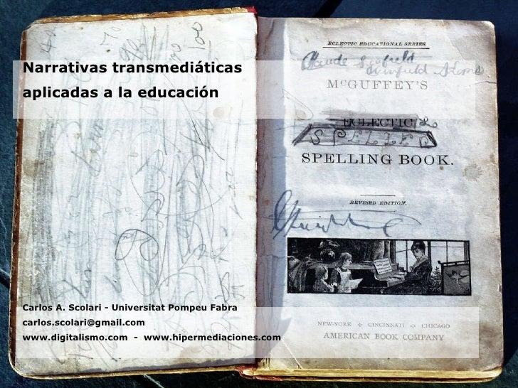 <ul><li>Narrativas transmediáticas </li></ul><ul><li>aplicadas a la educación </li></ul><ul><li>Carlos A. Scolari - Univer...