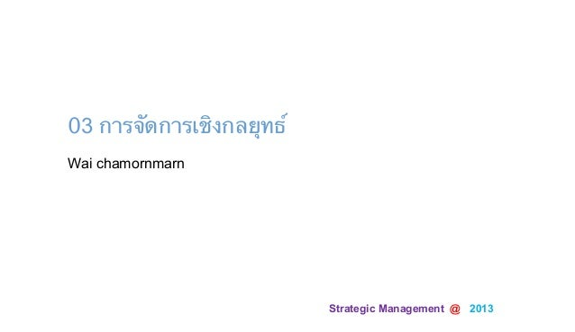 Strategic Management @ 2013Wai chamornmarn03 การจัดการเชิงกลยุทธ์
