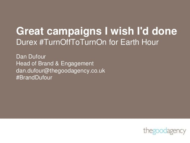 Great campaigns I wish I'd done Durex #TurnOffToTurnOn for Earth Hour Dan Dufour Head of Brand & Engagement dan.dufour@the...