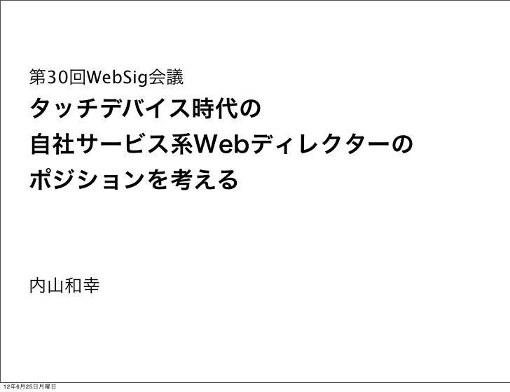 第30回WebSig会議     タッチデバイス時代の     自社サービス系Webディレクターの     ポジションを考える     内山和幸12年6月25日月曜日