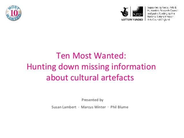 Ten Most Wanted: Hunting down missing information about cultural artefacts Presented by Susan Lambert ∙ Marcus Winter ∙ Ph...
