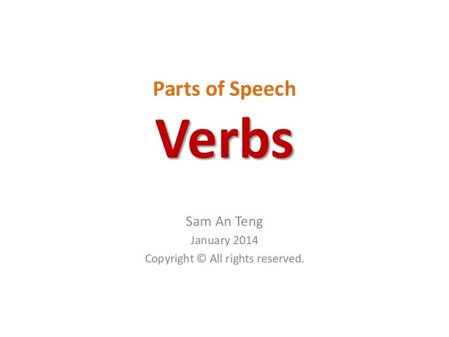 Parts of Speech  Verbs Sam An Teng January 2014 Copyright © All rights reserved.