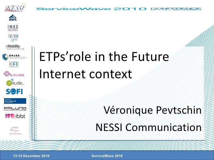 ETPs'role in the Future Internet context Véronique Pevtschin NESSI Communication 13-15 December 2010 ServiceWave 2010