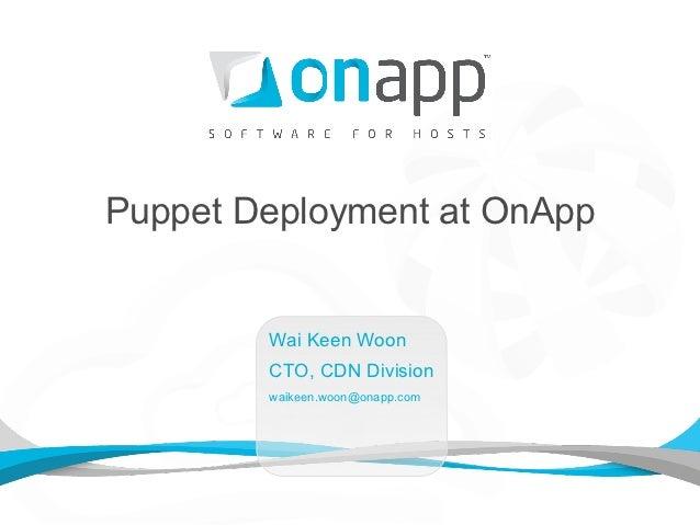 Puppet Deployment at OnApp        Wai Keen Woon        CTO, CDN Division        waikeen.woon@onapp.com