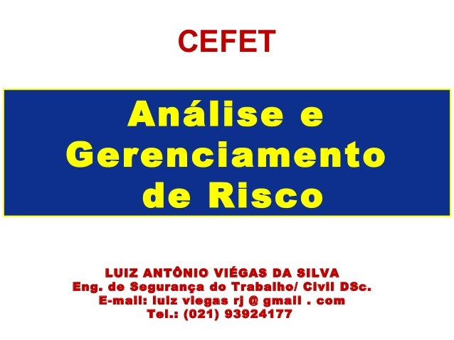 CEFET  Análise eGerenciamento   de Risco    LUIZ ANTÔNIO VIÉGAS DA SILVAEng. de Segurança do Trabalho/ Civil DSc.   E-mail...