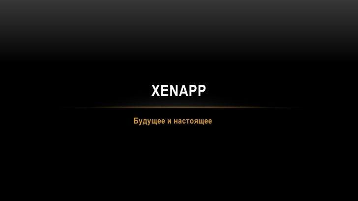 Будущее и настоящее<br />XenApp<br />