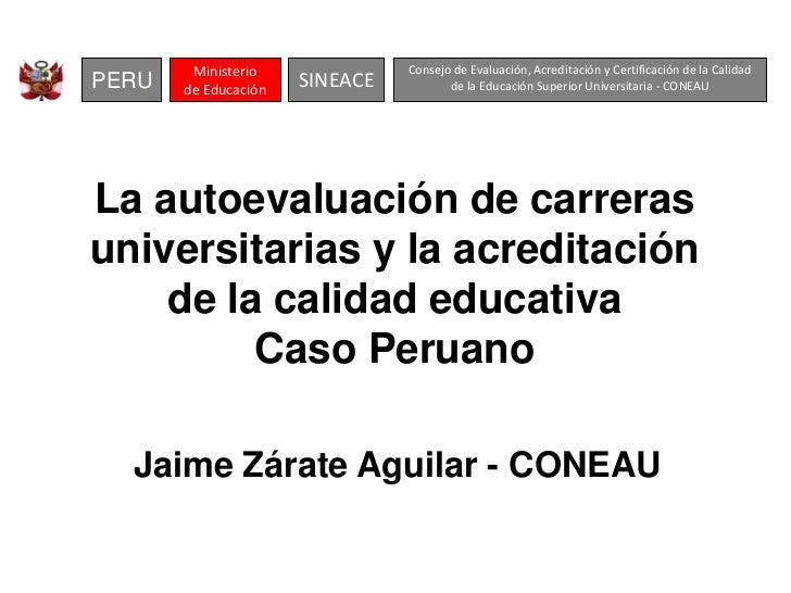 La autoevaluación de carreras universitarias  y la acreditación de la calidad educativa.  Caso peruano-Mgtr. Jaime Zárate Aguilar. Presidente del CONEAU. (Perú)