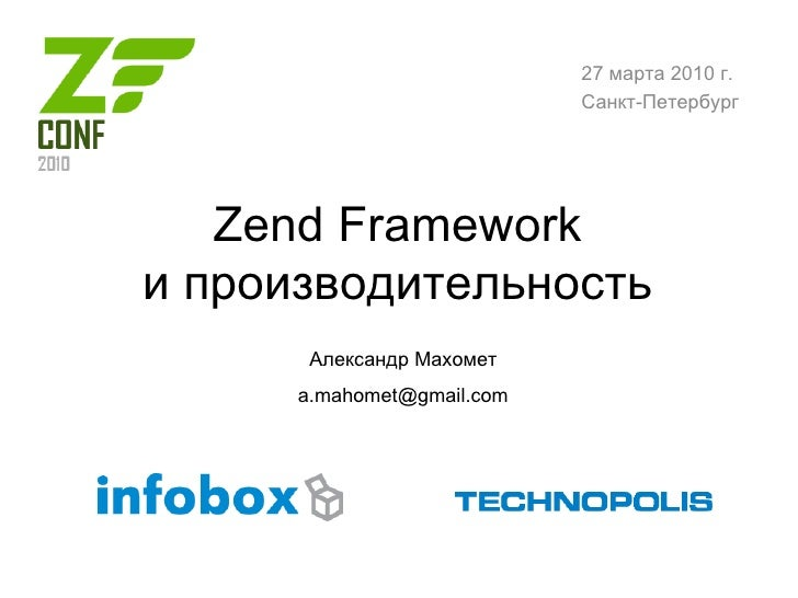 Zend Framework и производительность Александр Махомет [email_address] 27 марта 2010 г. Санкт-Петербург