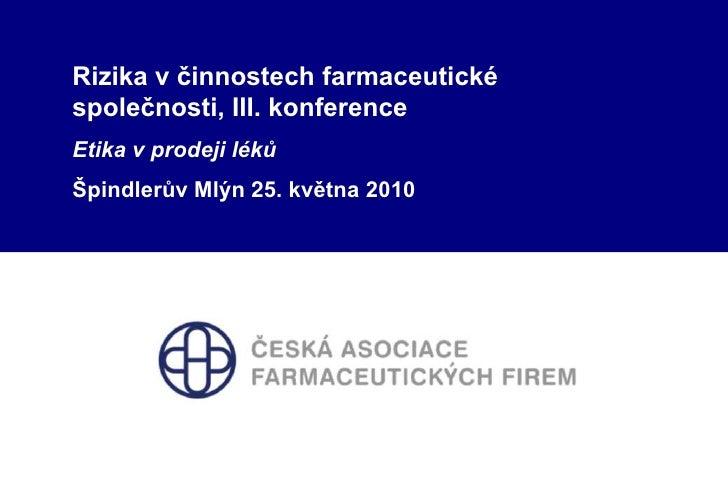 Rizika v činnostech farmaceutické společnosti, III. konference<br />Etika v prodeji léků<br />Špindlerův Mlýn 25. května 2...