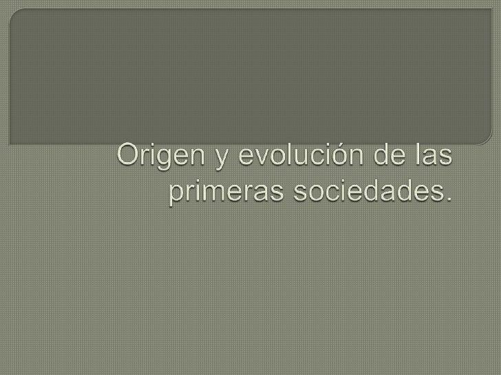 Origen y evolución de las primeras sociedades.<br />