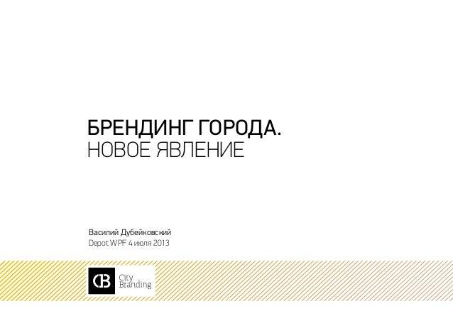 брендинг города. новое явление Василий Дубейковский Depot WPF 4 июля 2013