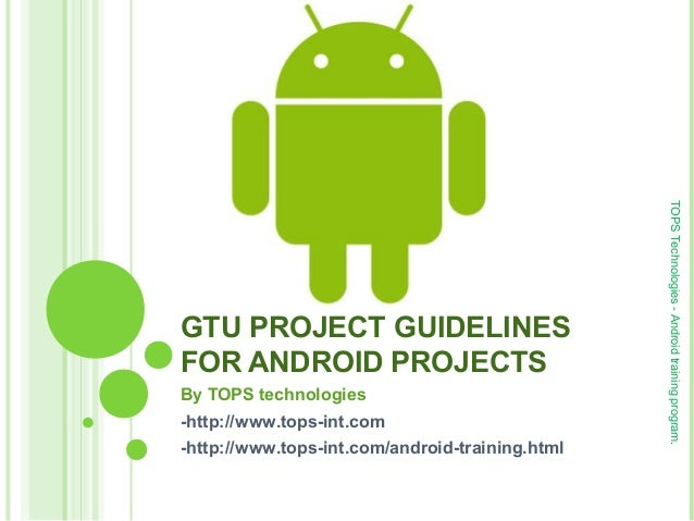 GTU PROJECT GUIDELINES FOR ANDROID PROJECTS By TOPS technologies -http://www.tops-int.com -http://www.tops-int.com/android...