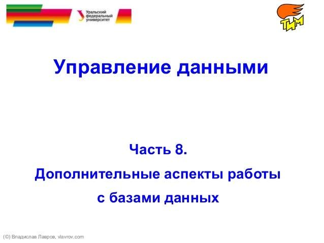 Управление данными Часть 8. Дополнительные аспекты работы с базами данных (©) Владислав Лавров, vlavrov.com