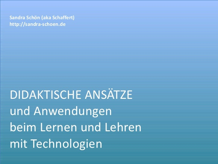 DIDAKTISCHE ANSÄTZE und Anwendungen beim Lernen und Lehren  mit Technologien Sandra Schön (aka Schaffert) http://sandra-sc...