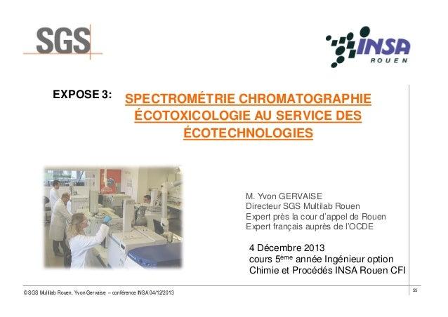 EXPOSE 3:  SPECTROMÉTRIE CHROMATOGRAPHIE ÉCOTOXICOLOGIE AU SERVICE DES ÉCOTECHNOLOGIES  M. Yvon GERVAISE Directeur SGS Mul...