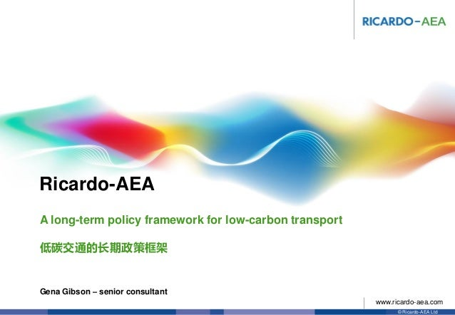 Ricardo-AEA © Ricardo-AEA Ltd www.ricardo-aea.com Gena Gibson – senior consultant A long-term policy framework for low-car...