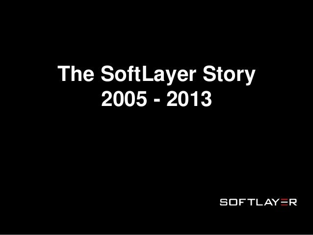 The SoftLayer Story 2005 - 2013