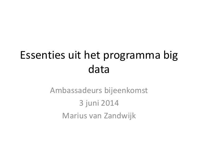 Essenties uit het programma big data Ambassadeurs bijeenkomst 3 juni 2014 Marius van Zandwijk