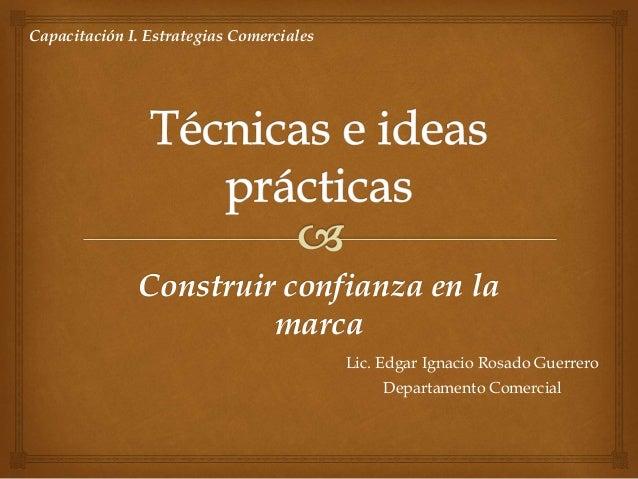 Construir confianza en la marca Lic. Edgar Ignacio Rosado Guerrero Departamento Comercial Capacitación I. Estrategias Come...