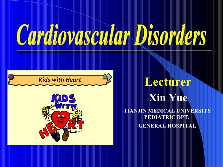 Cardiovascular Disorders Lecturer Xin Yue TIANJIN MEDICAL UNIVERSITY  PEDIATRIC DPT.  GENERAL HOSPITAL