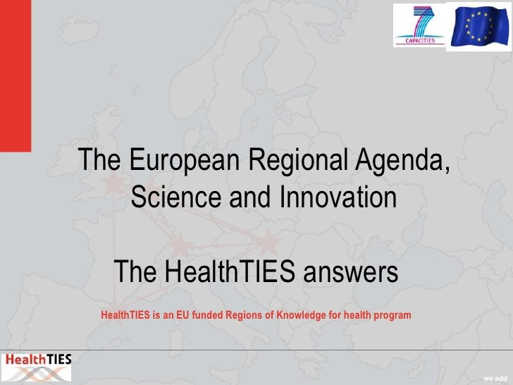 The European Regional Agenda,    Science and Innovation   The HealthTIES answers HealthTIES is an EU funded Regions of Kno...