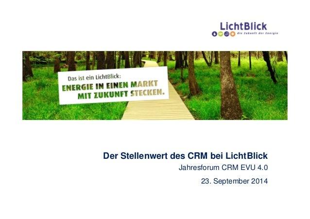 Der Stellenwert des CRM bei LichtBlick Jahresforum CRM EVU 4.0 23. September 2014