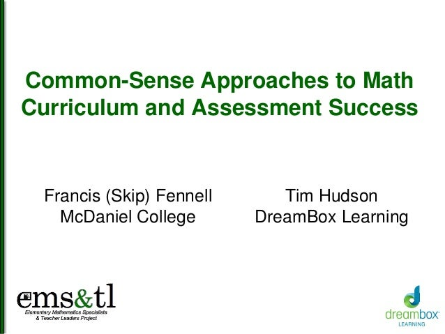 Common-Sense Approaches to Math Curriculum and Assessment Success Francis (Skip) Fennell McDaniel College Tim Hudson Dream...